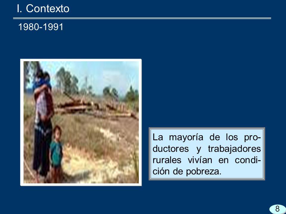 I. Contexto La mayoría de los pro- ductores y trabajadores rurales vivían en condi- ción de pobreza. 8 1980-1991