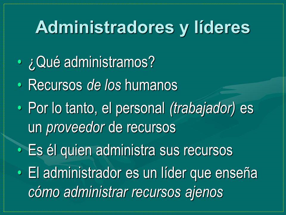 Administradores y líderes ¿Qué administramos?¿Qué administramos? Recursos de los humanosRecursos de los humanos Por lo tanto, el personal (trabajador)
