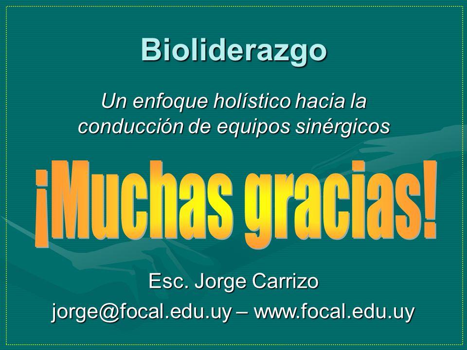 Bioliderazgo Un enfoque holístico hacia la conducción de equipos sinérgicos Esc. Jorge Carrizo jorge@focal.edu.uy – www.focal.edu.uy
