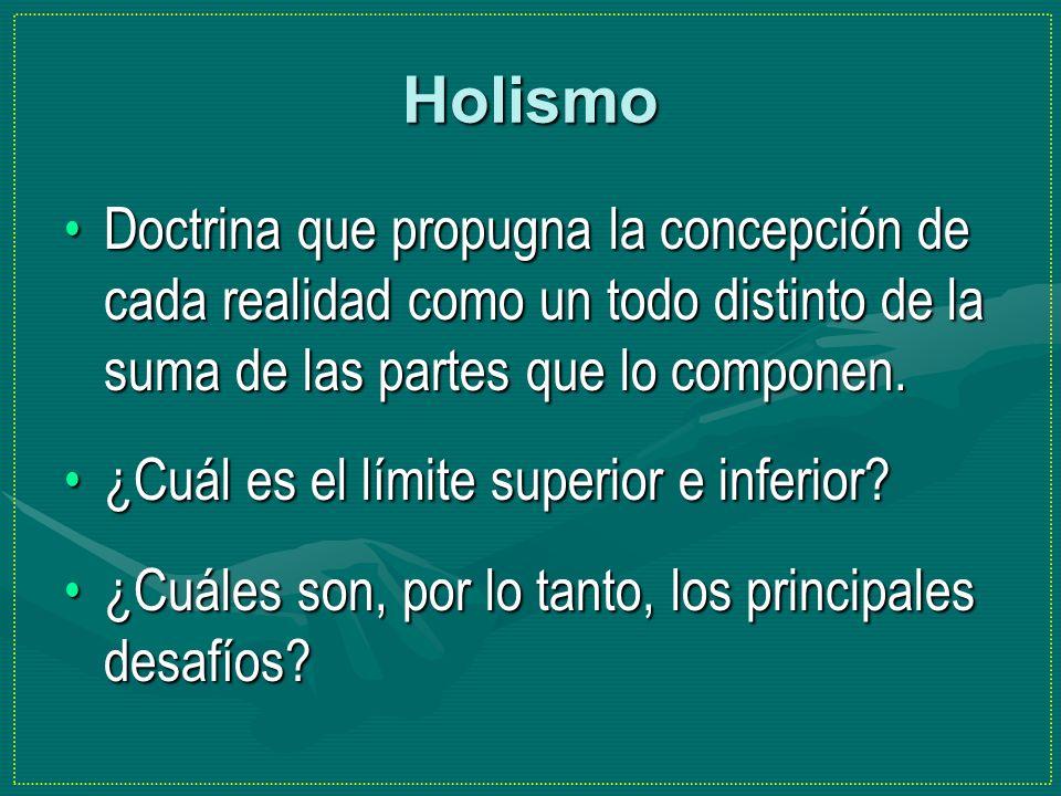 Holismo Doctrina que propugna la concepción de cada realidad como un todo distinto de la suma de las partes que lo componen.Doctrina que propugna la c