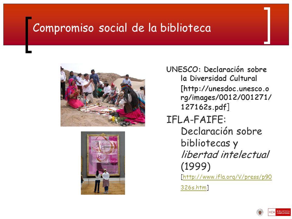 Compromiso social de la biblioteca UNESCO: Declaración sobre la Diversidad Cultural [http://unesdoc.unesco.o rg/images/0012/001271/ 127162s.pdf ] IFLA-FAIFE: Declaración sobre bibliotecas y libertad intelectual (1999) [http://www.ifla.org/V/press/p90 326s.htm]http://www.ifla.org/V/press/p90 326s.htm