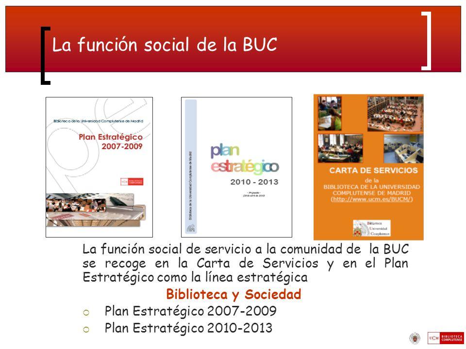 La funci ó n social de la BUC La función social de servicio a la comunidad de la BUC se recoge en la Carta de Servicios y en el Plan Estratégico como la línea estratégica Biblioteca y Sociedad Plan Estratégico 2007-2009 Plan Estratégico 2010-2013
