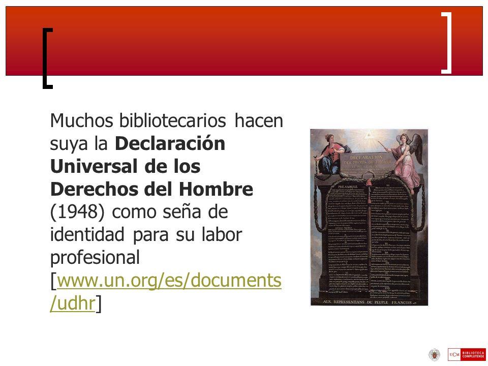 Muchos bibliotecarios hacen suya la Declaración Universal de los Derechos del Hombre (1948) como seña de identidad para su labor profesional [www.un.org/es/documents /udhr]www.un.org/es/documents /udhr