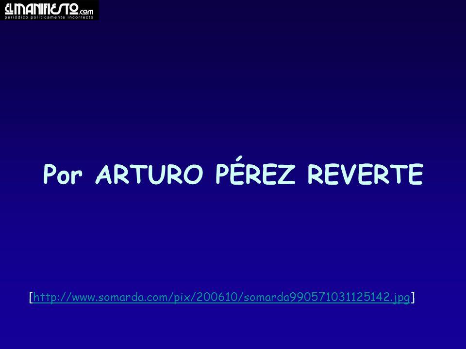 Por ARTURO PÉREZ REVERTE [http://www.somarda.com/pix/200610/somarda990571031125142.jpg]http://www.somarda.com/pix/200610/somarda990571031125142.jpg