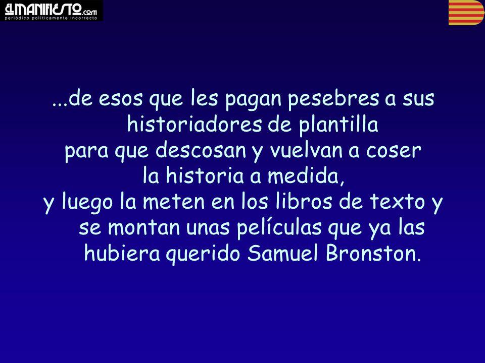 ...de esos que les pagan pesebres a sus historiadores de plantilla para que descosan y vuelvan a coser la historia a medida, y luego la meten en los libros de texto y se montan unas películas que ya las hubiera querido Samuel Bronston.