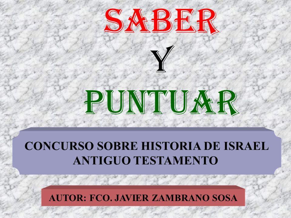 SABER Y PUNTUAR AUTOR: FCO. JAVIER ZAMBRANO SOSA CONCURSO SOBRE HISTORIA DE ISRAEL ANTIGUO TESTAMENTO