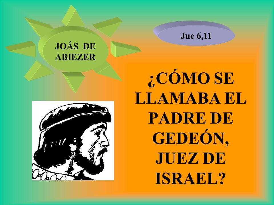 ¿CÓMO SE LLAMABA EL PADRE DE GEDEÓN, JUEZ DE ISRAEL? Jue 6,11 JOÁS DE ABIEZER