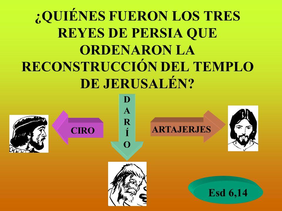 ¿QUIÉNES FUERON LOS TRES REYES DE PERSIA QUE ORDENARON LA RECONSTRUCCIÓN DEL TEMPLO DE JERUSALÉN? CIRO DARÍODARÍO ARTAJERJES Esd 6,14