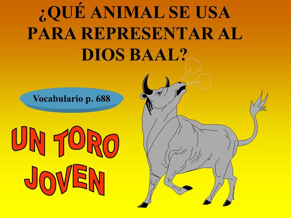 ¿QUÉ ANIMAL SE USA PARA REPRESENTAR AL DIOS BAAL? Vocabulario p. 688