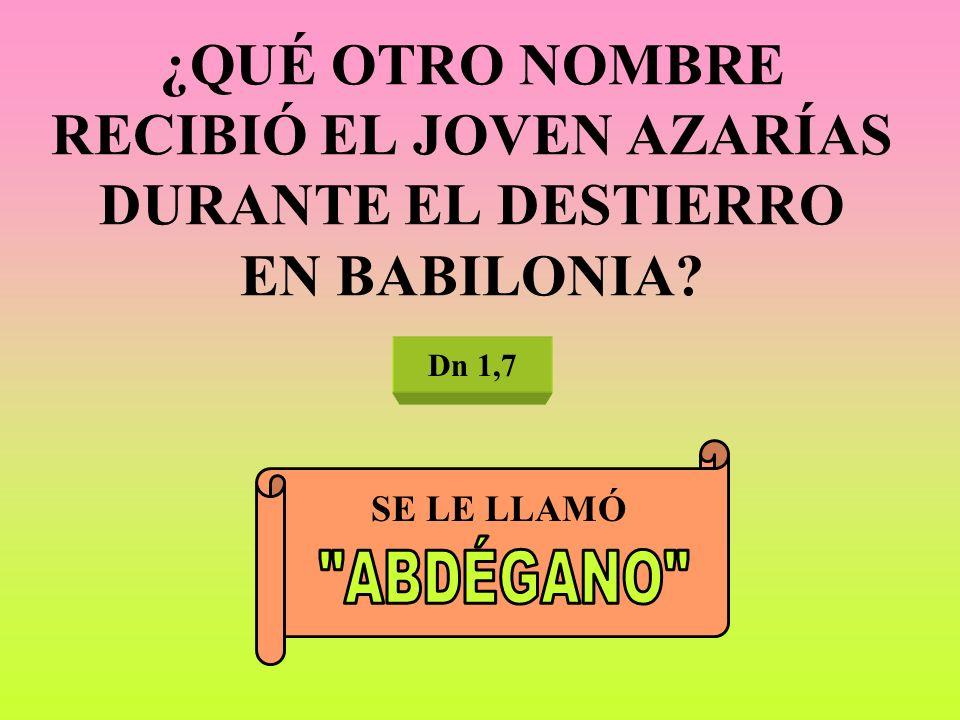 ¿QUÉ OTRO NOMBRE RECIBIÓ EL JOVEN AZARÍAS DURANTE EL DESTIERRO EN BABILONIA? Dn 1,7 SE LE LLAMÓ