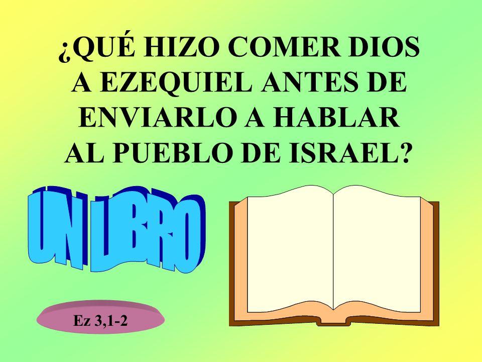 ¿QUÉ HIZO COMER DIOS A EZEQUIEL ANTES DE ENVIARLO A HABLAR AL PUEBLO DE ISRAEL? Ez 3,1-2