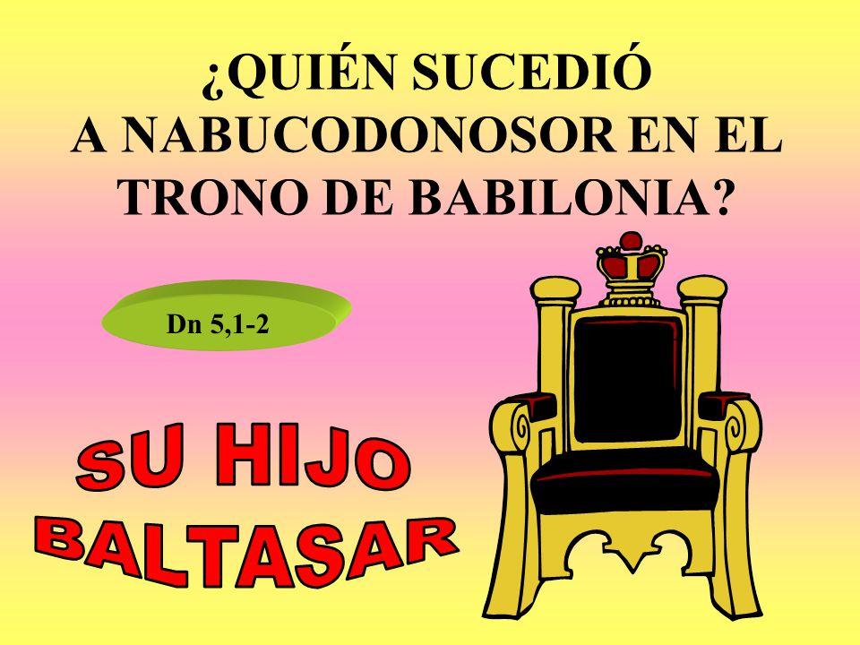 ¿QUIÉN SUCEDIÓ A NABUCODONOSOR EN EL TRONO DE BABILONIA? Dn 5,1-2
