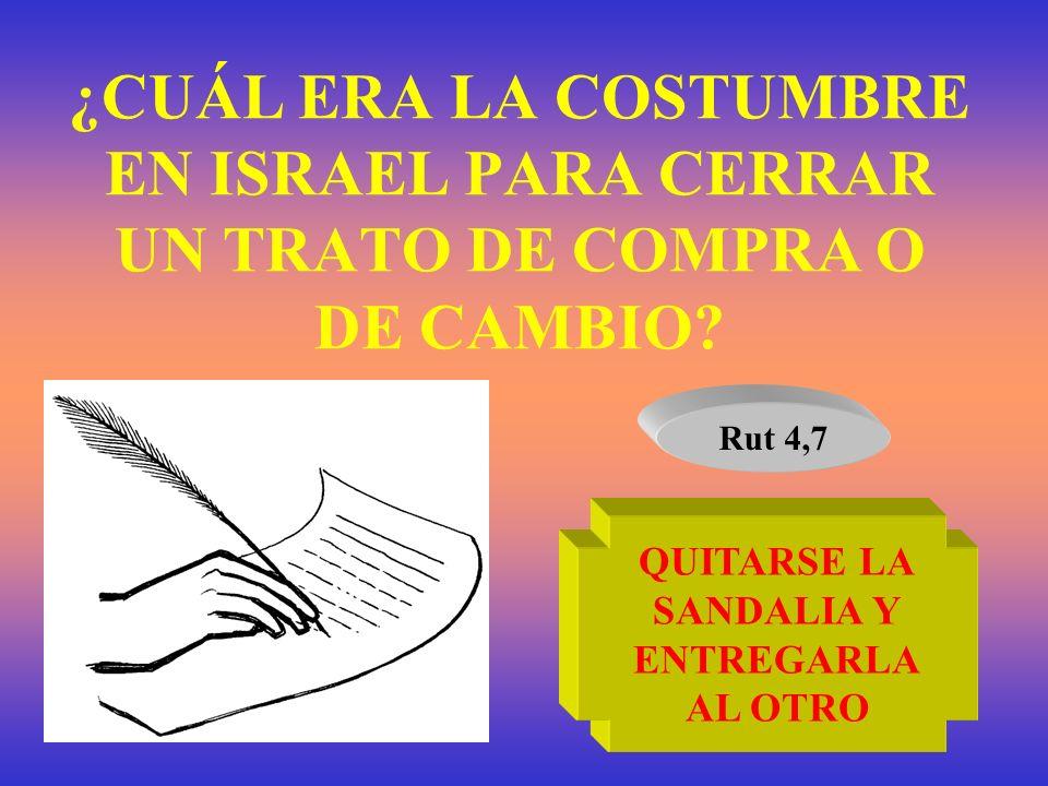 ¿CUÁL ERA LA COSTUMBRE EN ISRAEL PARA CERRAR UN TRATO DE COMPRA O DE CAMBIO? Rut 4,7 QUITARSE LA SANDALIA Y ENTREGARLA AL OTRO
