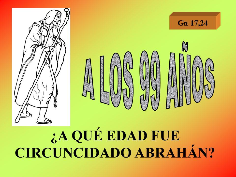 ¿A QUÉ EDAD FUE CIRCUNCIDADO ABRAHÁN? Gn 17,24