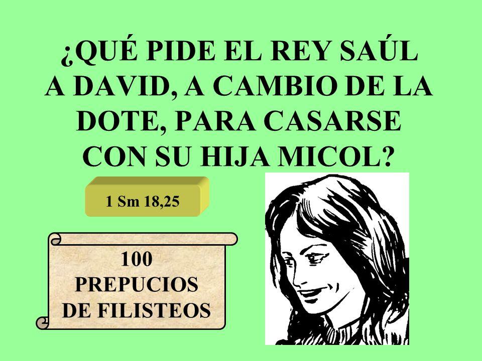 ¿QUÉ PIDE EL REY SAÚL A DAVID, A CAMBIO DE LA DOTE, PARA CASARSE CON SU HIJA MICOL? 1 Sm 18,25 100 PREPUCIOS DE FILISTEOS