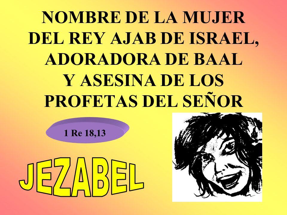 NOMBRE DE LA MUJER DEL REY AJAB DE ISRAEL, ADORADORA DE BAAL Y ASESINA DE LOS PROFETAS DEL SEÑOR 1 Re 18,13
