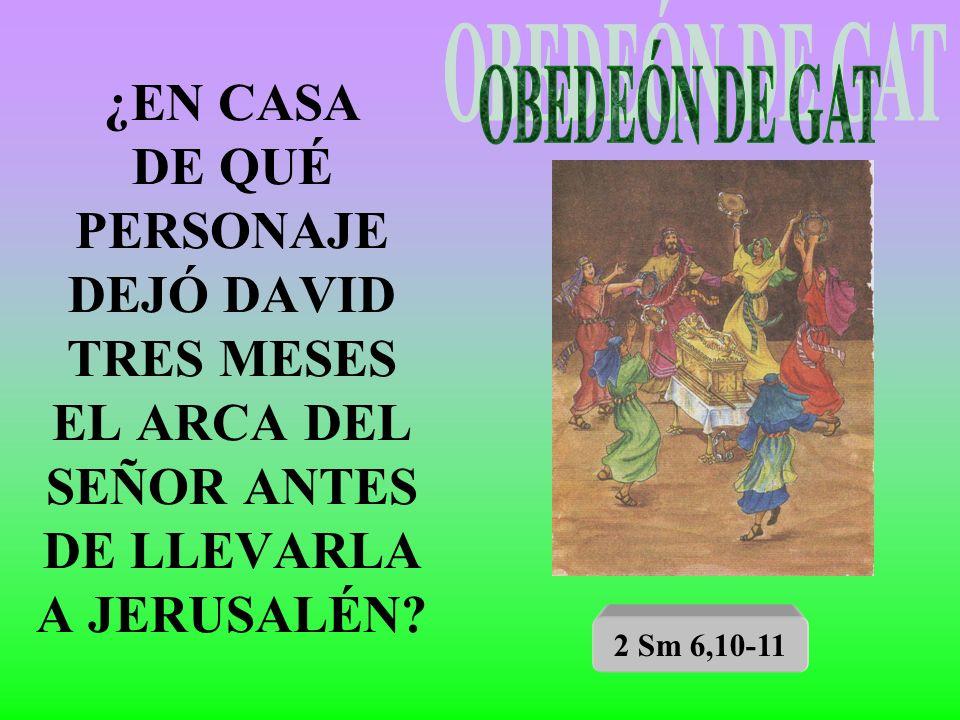 ¿EN CASA DE QUÉ PERSONAJE DEJÓ DAVID TRES MESES EL ARCA DEL SEÑOR ANTES DE LLEVARLA A JERUSALÉN? 2 Sm 6,10-11