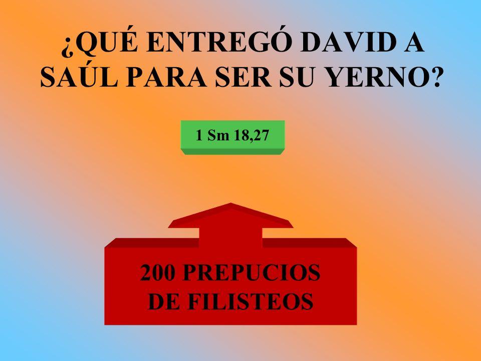 ¿QUÉ ENTREGÓ DAVID A SAÚL PARA SER SU YERNO? 1 Sm 18,27 200 PREPUCIOS DE FILISTEOS