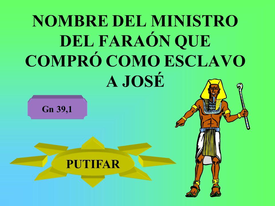 NOMBRE DEL MINISTRO DEL FARAÓN QUE COMPRÓ COMO ESCLAVO A JOSÉ Gn 39,1 PUTIFAR