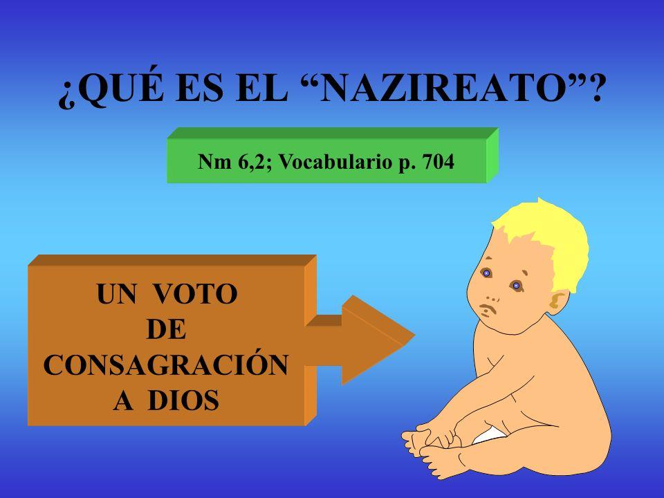 ¿QUÉ ES EL NAZIREATO? Nm 6,2; Vocabulario p. 704 UN VOTO DE CONSAGRACIÓN A DIOS