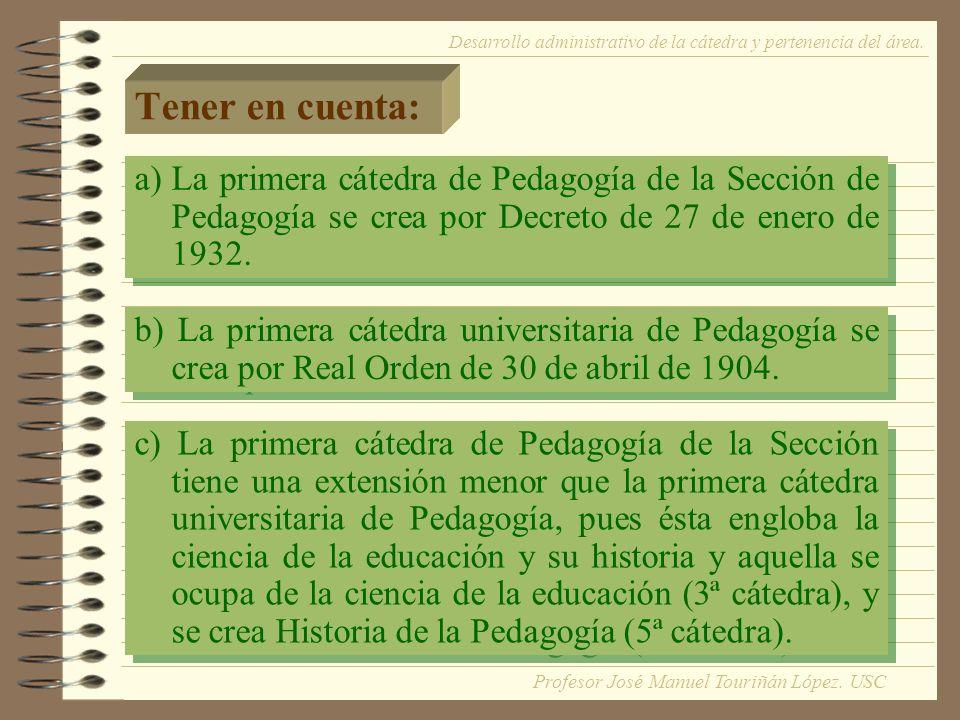 Tener en cuenta: c) La primera cátedra de Pedagogía de la Sección tiene una extensión menor que la primera cátedra universitaria de Pedagogía, pues ésta engloba la ciencia de la educación y su historia y aquella se ocupa de la ciencia de la educación (3ª cátedra), y se crea Historia de la Pedagogía (5ª cátedra).