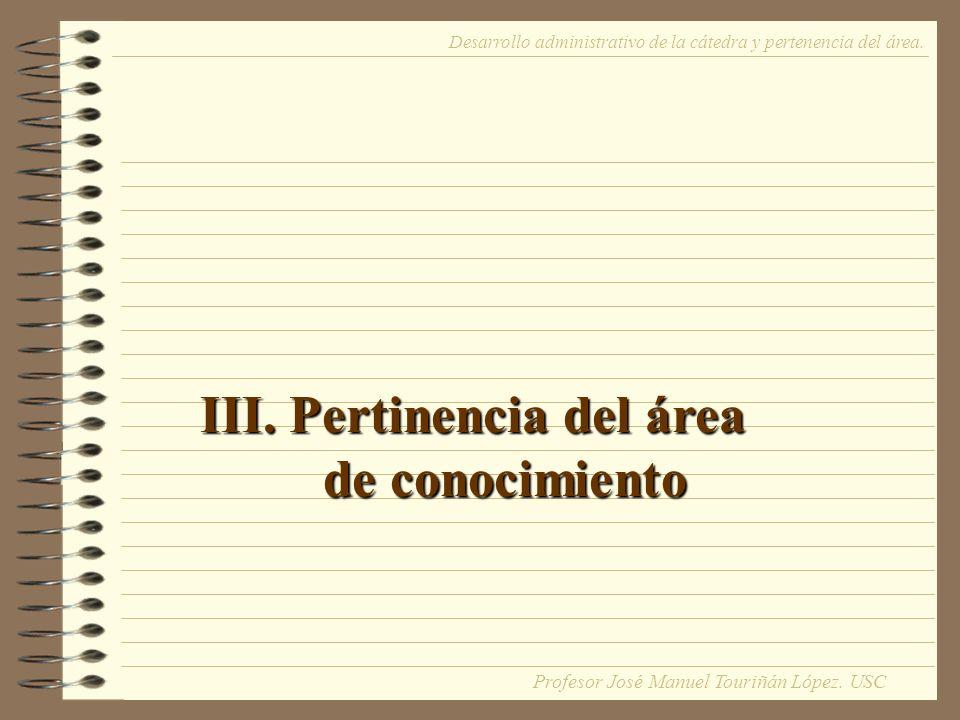 III. Pertinencia del área de conocimiento Desarrollo administrativo de la cátedra y pertenencia del área. Profesor José Manuel Touriñán López. USC