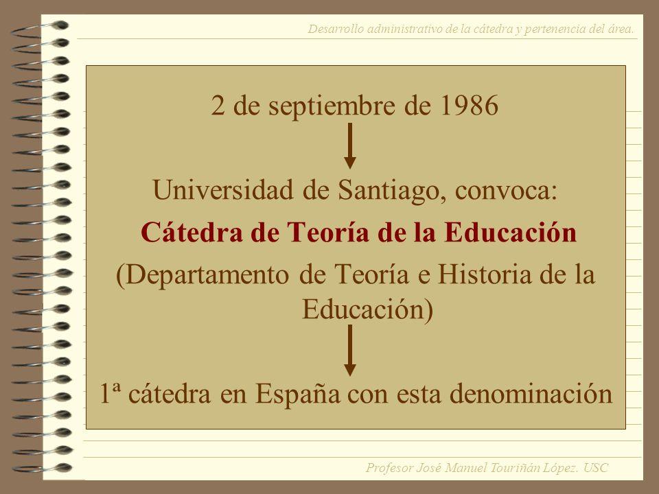 2 de septiembre de 1986 Universidad de Santiago, convoca: Cátedra de Teoría de la Educación (Departamento de Teoría e Historia de la Educación) 1ª cátedra en España con esta denominación Desarrollo administrativo de la cátedra y pertenencia del área.