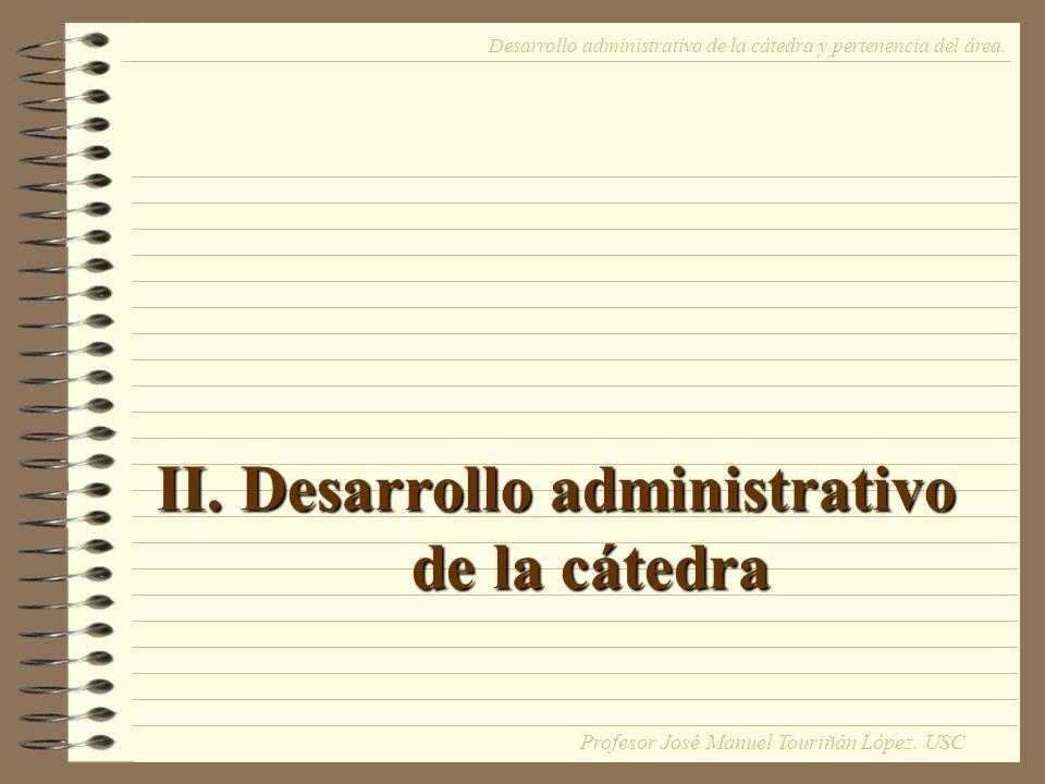 II. Desarrollo administrativo de la cátedra Desarrollo administrativo de la cátedra y pertenencia del área. Profesor José Manuel Touriñán López. USC