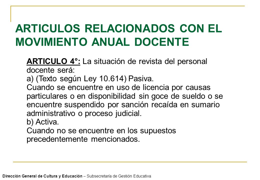 ARTICULOS RELACIONADOS CON EL MOVIMIENTO ANUAL DOCENTE ARTICULO 4°: La situación de revista del personal docente será: a) (Texto según Ley 10.614) Pasiva.