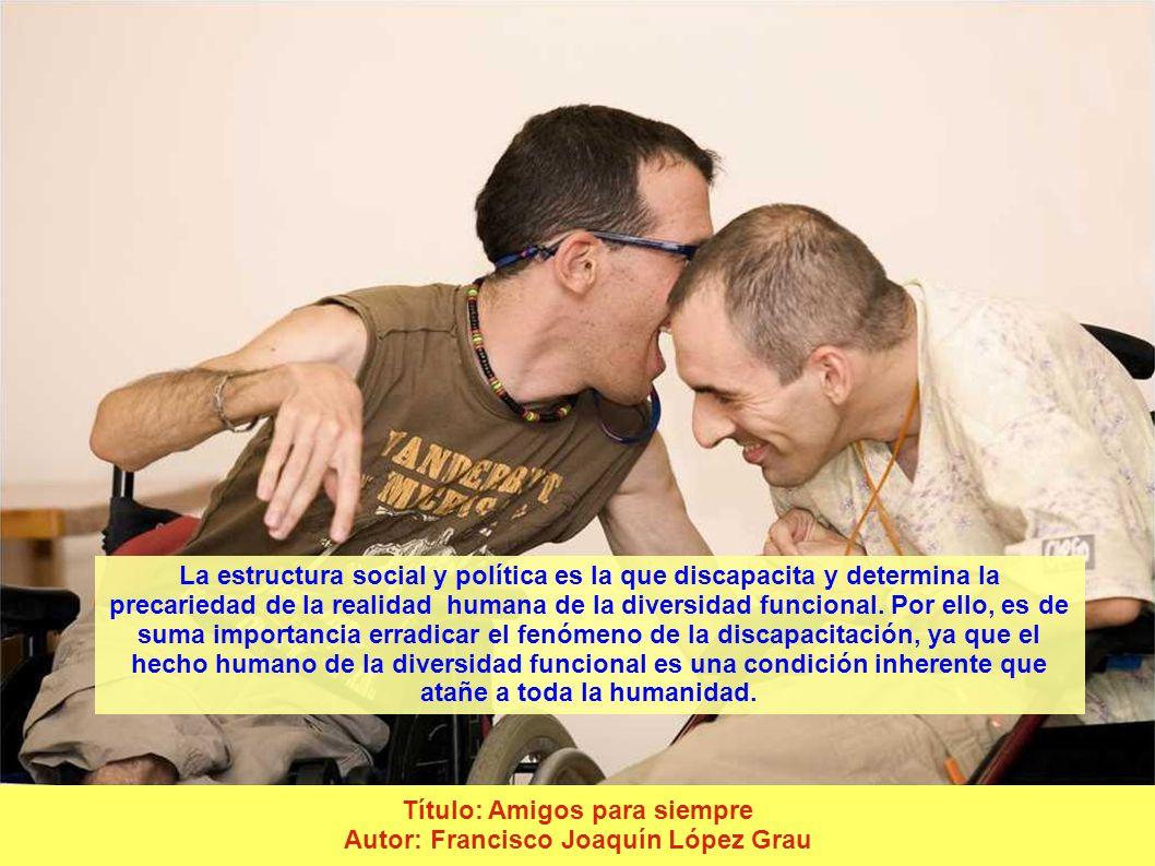 Título: Amigos para siempre Autor: Francisco Joaquín López Grau La estructura social y política es la que discapacita y determina la precariedad de la realidad humana de la diversidad funcional.