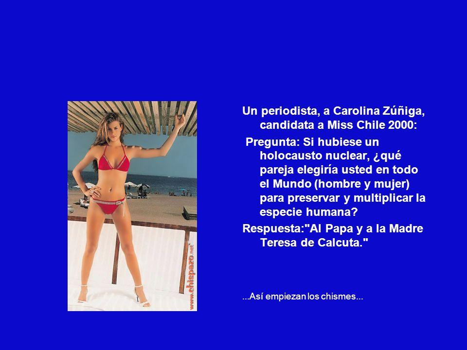 Un periodista, a Carolina Zúñiga, candidata a Miss Chile 2000: Pregunta: Si hubiese un holocausto nuclear, ¿qué pareja elegiría usted en todo el Mundo