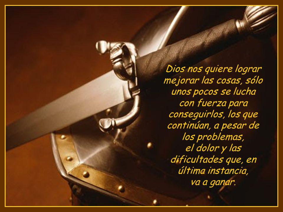 Dios nos quiere lograr mejorar las cosas, sólo unos pocos se lucha con fuerza para conseguirlos, los que continúan, a pesar de los problemas, el dolor y las dificultades que, en última instancia, va a ganar.