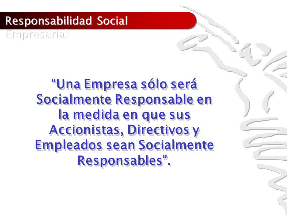 Responsabilidad Social Empresarial Una Empresa sólo será Socialmente Responsable en la medida en que sus Accionistas, Directivos y Empleados sean Soci