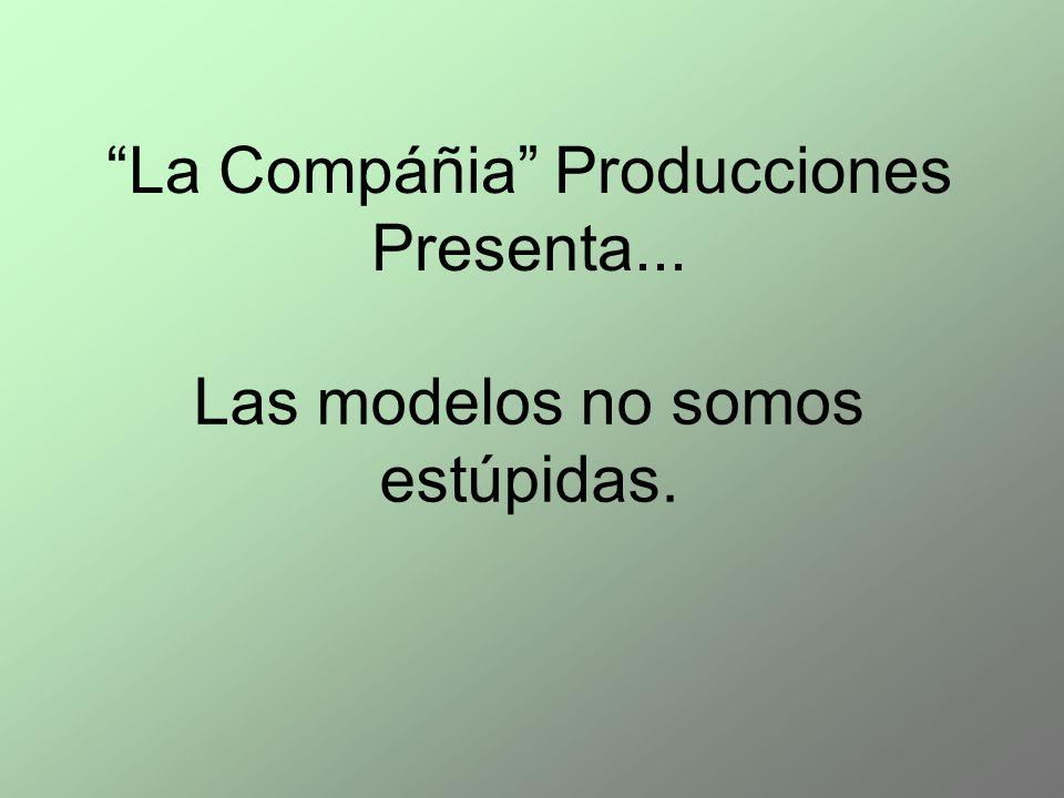 Las modelos no somos estúpidas. La Compáñia Producciones Presenta...