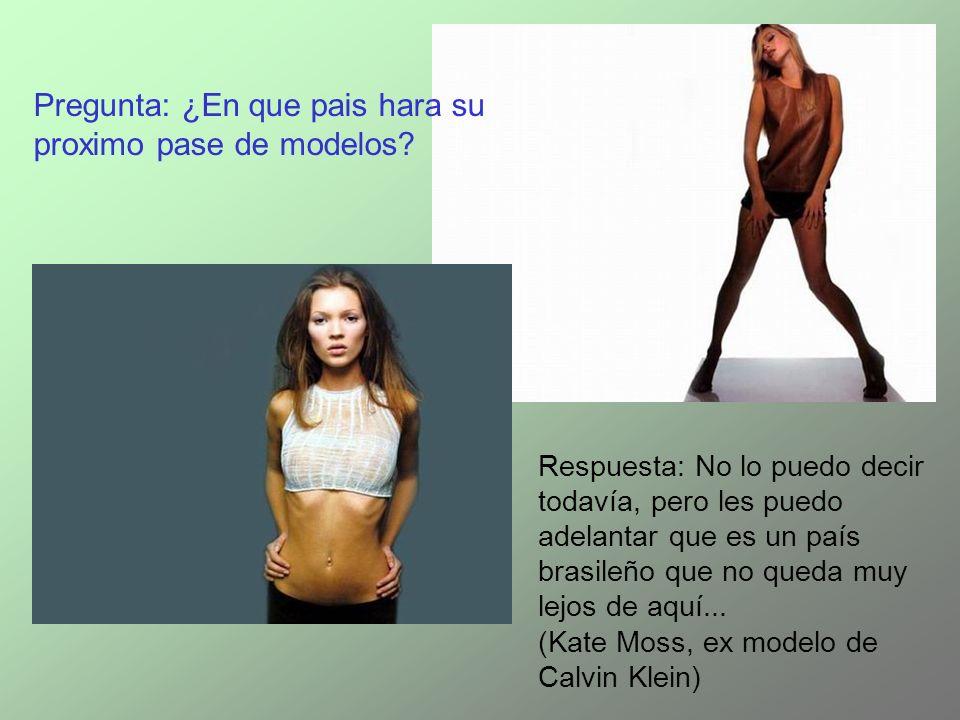 Respuesta: No lo puedo decir todavía, pero les puedo adelantar que es un país brasileño que no queda muy lejos de aquí... (Kate Moss, ex modelo de Cal