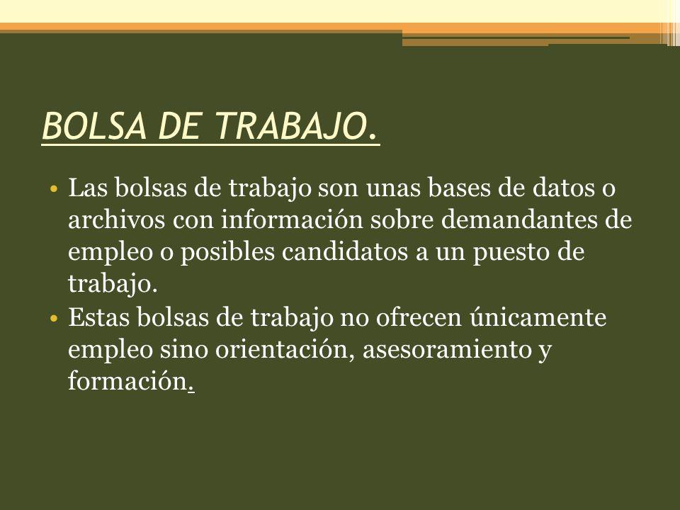 BOLSA DE TRABAJO. Las bolsas de trabajo son unas bases de datos o archivos con información sobre demandantes de empleo o posibles candidatos a un pues