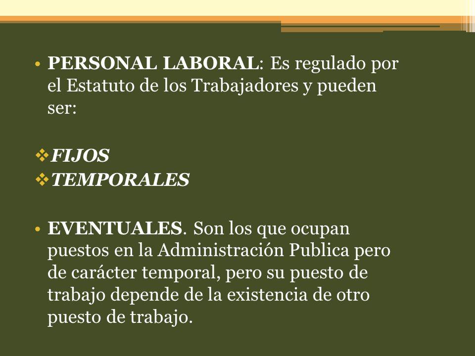 PERSONAL LABORAL: Es regulado por el Estatuto de los Trabajadores y pueden ser: FIJOS TEMPORALES EVENTUALES. Son los que ocupan puestos en la Administ