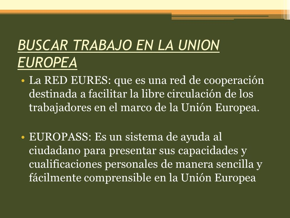 BUSCAR TRABAJO EN LA UNION EUROPEA La RED EURES: que es una red de cooperación destinada a facilitar la libre circulación de los trabajadores en el marco de la Unión Europea.