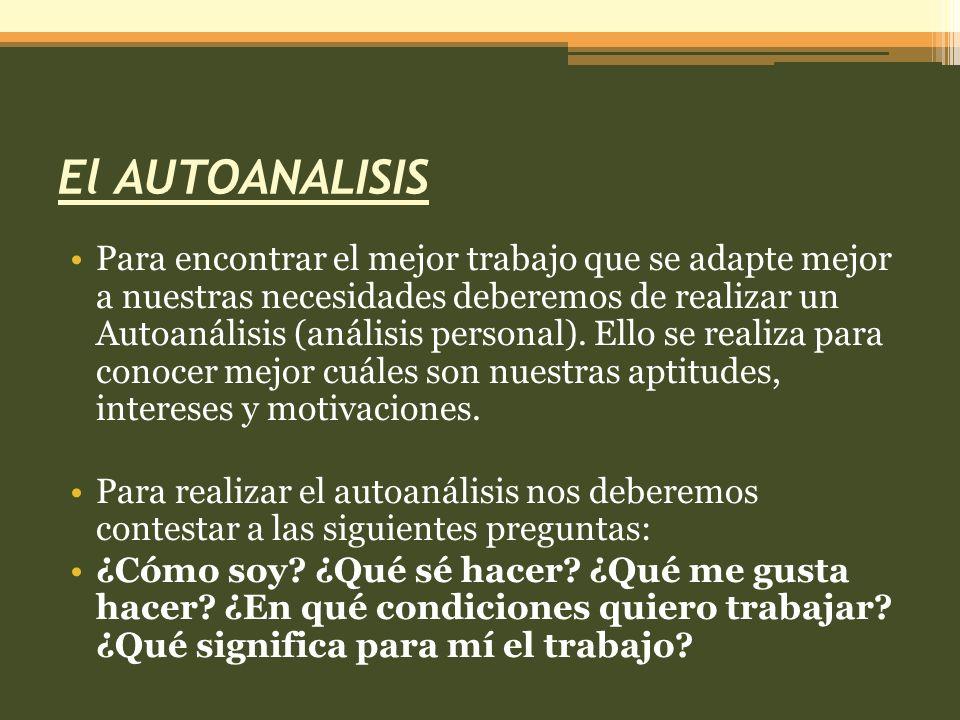 El AUTOANALISIS Para encontrar el mejor trabajo que se adapte mejor a nuestras necesidades deberemos de realizar un Autoanálisis (análisis personal).