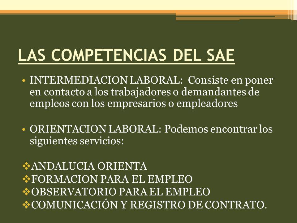 LAS COMPETENCIAS DEL SAE INTERMEDIACION LABORAL: Consiste en poner en contacto a los trabajadores o demandantes de empleos con los empresarios o empleadores ORIENTACION LABORAL: Podemos encontrar los siguientes servicios: ANDALUCIA ORIENTA FORMACION PARA EL EMPLEO OBSERVATORIO PARA EL EMPLEO COMUNICACIÓN Y REGISTRO DE CONTRATO.