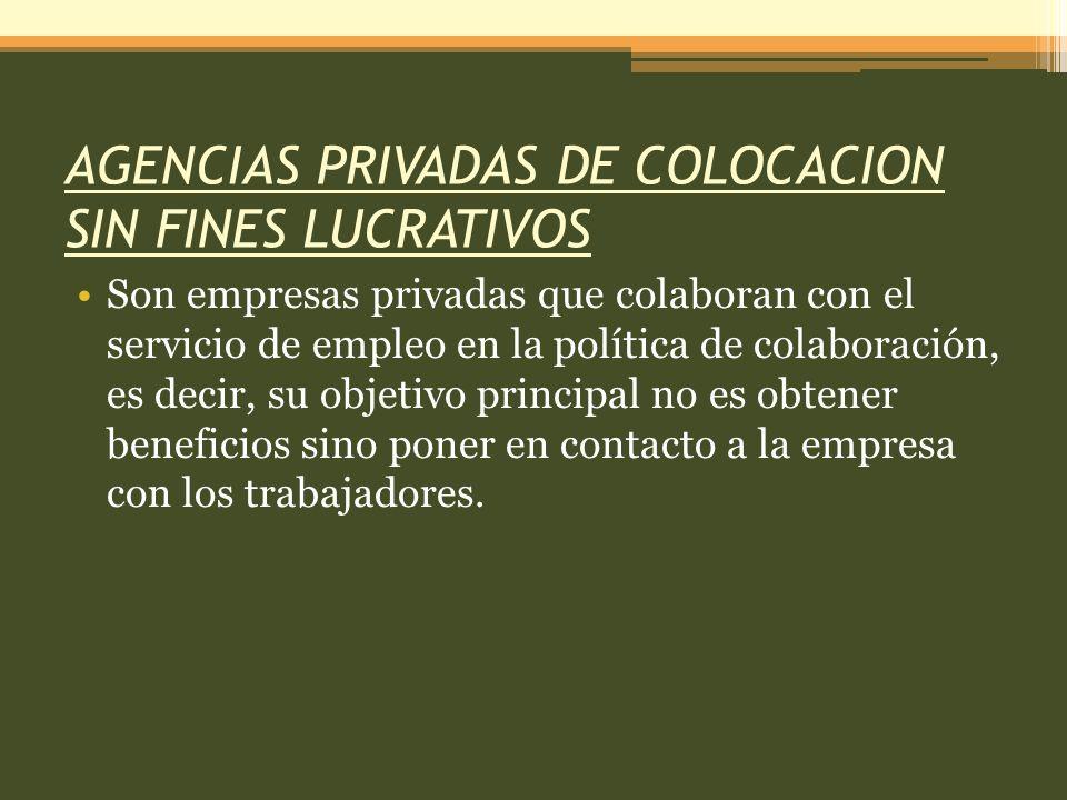 AGENCIAS PRIVADAS DE COLOCACION SIN FINES LUCRATIVOS Son empresas privadas que colaboran con el servicio de empleo en la política de colaboración, es