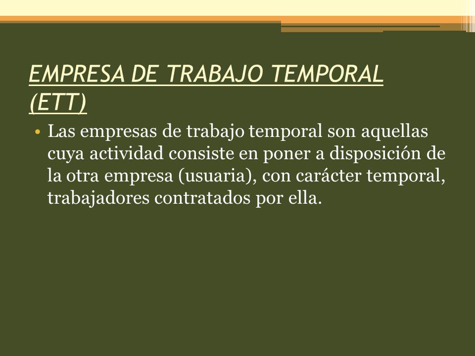EMPRESA DE TRABAJO TEMPORAL (ETT) Las empresas de trabajo temporal son aquellas cuya actividad consiste en poner a disposición de la otra empresa (usuaria), con carácter temporal, trabajadores contratados por ella.