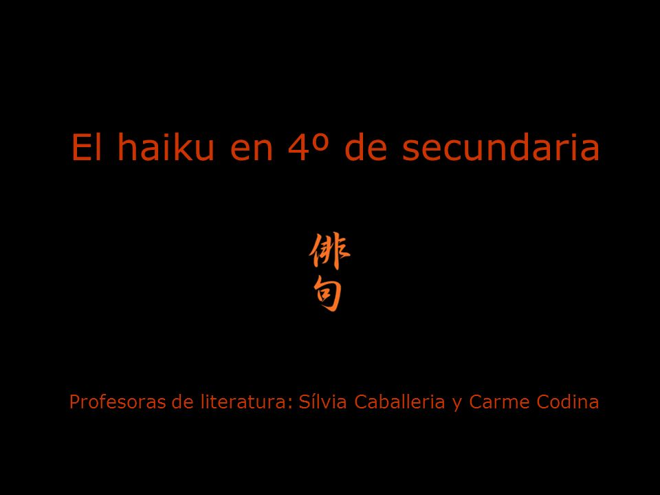 El haiku en 4º de secundaria Profesoras de literatura: Sílvia Caballeria y Carme Codina