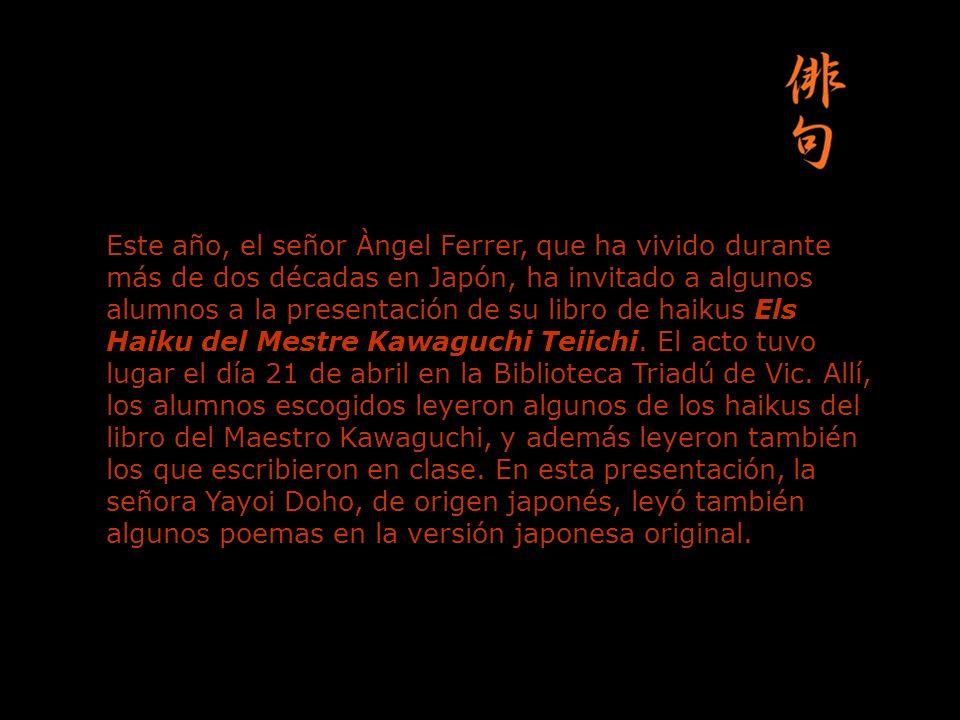 Este año, el señor Àngel Ferrer, que ha vivido durante más de dos décadas en Japón, ha invitado a algunos alumnos a la presentación de su libro de hai