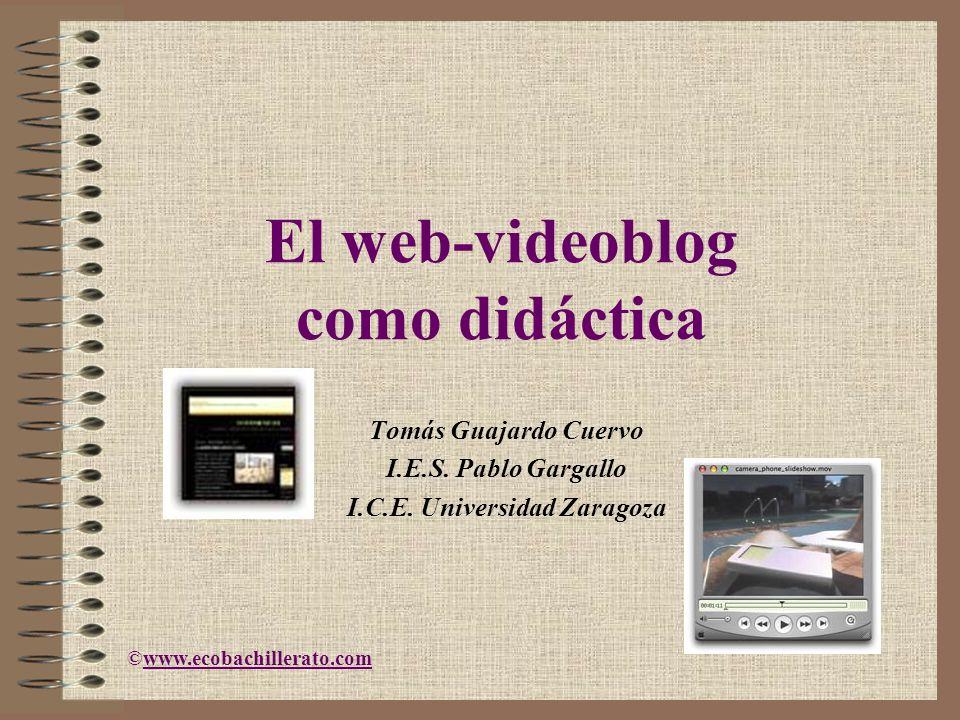 El web-videoblog como didáctica Tomás Guajardo Cuervo I.E.S. Pablo Gargallo I.C.E. Universidad Zaragoza ©www.ecobachillerato.comwww.ecobachillerato.co