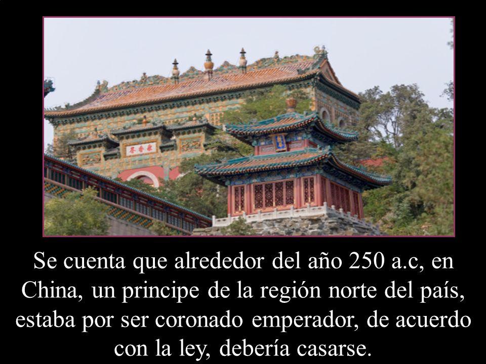 Se cuenta que alrededor del año 250 a.c, en China, un principe de la región norte del país, estaba por ser coronado emperador, de acuerdo con la ley, debería casarse.