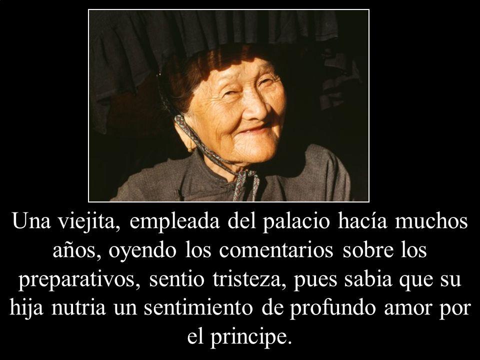 Una viejita, empleada del palacio hacía muchos años, oyendo los comentarios sobre los preparativos, sentio tristeza, pues sabia que su hija nutria un sentimiento de profundo amor por el principe.