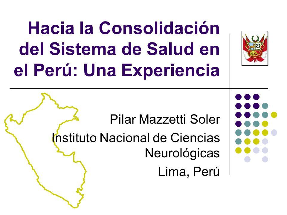Pilar Mazzetti Soler Instituto Nacional de Ciencias Neurológicas Lima, Perú Hacia la Consolidación del Sistema de Salud en el Perú: Una Experiencia