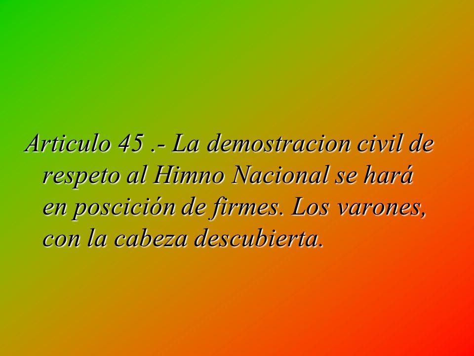 Articulo 42.- El Himno Nacional sólo se ejecutara, total o parcialmente, en actos solemnes de carácter oficial, cívico, cultural, escolar o deportivo