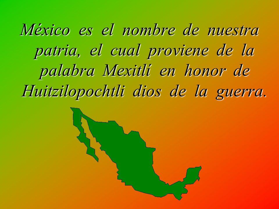 México es el nombre de nuestra patria, el cual proviene de la palabra Mexitlí en honor de Huitzilopochtli dios de la guerra.